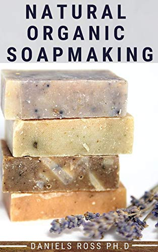 NATURAL ORGANIC SOAPMAKING: How to Create Nourishing