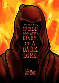 There and NEVER, EVER BACK AGAIN: A Dark Lord's Diary: (A Memoir and Manifesto For Villains and Monsters) by [Jeff Mach]