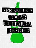 APRENDE A TOCAR GUITARRA DESDE 0 : Para Guitarra Acustica y Guitarra Electrica