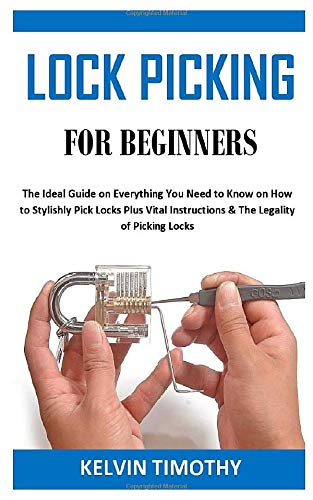 LOCK PICKING FOR BEGINNERS: The Ideal Guide on Everything You Need to Know on How to Stylishly Pick Locks Plus...