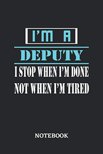 I'm a Deputy I stop when I'm done not when I'm tired Notebook: 6x9 inches - 110 dotgrid pages • Greatest Passionate working Job Journal • Gift, Present Idea