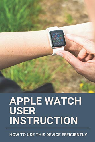 Apple Watch User Instruction: How To Use This Device Efficiently: Apple Watch Series 7