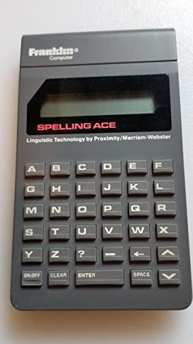 Franklin Computer Corporation Spelling Ace Model#ps-99 Handheld with Cover---spelling Ace Mode Ps-99---copyright 1986, 1987, 1988 Franklin Computer Corporation---complies with the Limits for a Class B Computing Device Pursuant to Subpart J of Part 15 of Fcc Rules---the Proximity/merriam-webster Concise Electronic Dictionary---copyright 1986, 1987 All Right Reserved---proximity Technology, Inc.---copyright 1983 All Right Reserved Merriam-webster, Inc. U.s. Pat. 4,490,811---isbn 0-945731-06-x---made in Hoong Kong