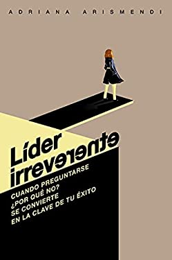 LÍDER IRREVERENTE: Cuando preguntarse ¿por qué no? se convierte en la clave de tu éxito (Spanish Edition)