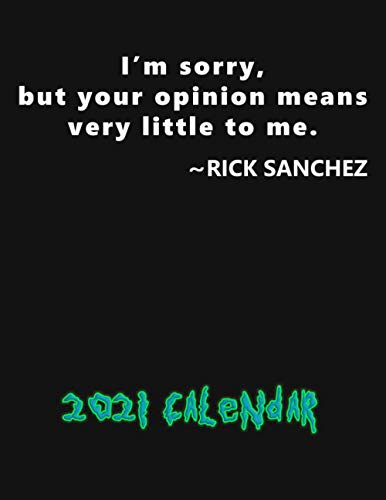 I'm sorry, byt your opinion means very little to me. Rick Sanchez. Calendar.: Planner Calendar for Rick and Morty Lovers, Whole Year, 8.5''x11''