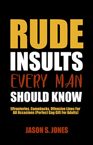 Rude Insults Every Man Should Know: Effronteries, Comebacks, Offensive Lines For All Occasions (Perfect Gag Gift For Adults)