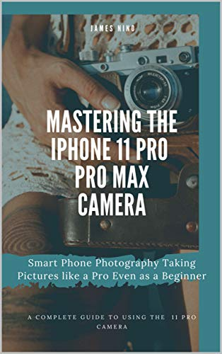 Mastering the iPhone 11 Pro and Pro Max Camera: Smart Phone Photography Taking Pictures like a Pro Even as a Beginner (English Edition)