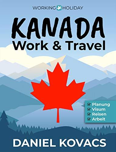 Work and Travel Kanada: Ratgeber zur Planung, Visum, Reisen & Arbeit