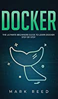 Docker: The Ultimate Beginners Guide to Learn Docker Step-By-Step