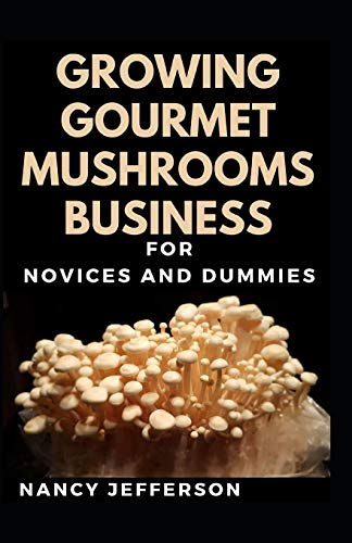 Growing Gourmet Mushrooms Business For Novices And Duimmies