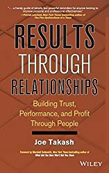 Results Through Relationships: Building Trust, Performance, and Profit Through People: Joe Takash