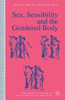 Sex, Sensibility and the Gendered Body (Explorations in Sociology.)