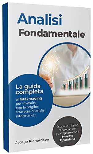 ANALISI FONDAMENTALE: La guida completa al forex trading per investire con le migliori strategie di analisi intermarket. Scopri le migliori strategie per guadagnare con il mercato finanziario