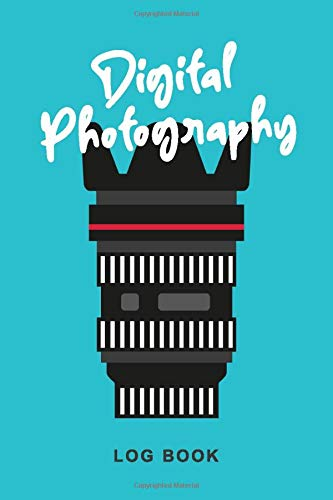 Digital Photography Log Book: Photographer Workbook For Keeptrack Techniques And Shooting Data And Notes