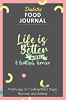 Diabetes Food Journal - Life Is Better With A Scottish Terrier: A Daily Log for Tracking Blood Sugar, Nutrition, and Activity. Record Your Glucose levels before and after (Breakfast, Lunch, Dinner, ...) Tracking Journal with Notes, Stay Organized!