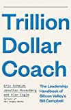 Trillion Dollar Coach: The Leadership Handbook of Silicon Valley's Bill Campbell: The Leadership Playbook of Silicon Valley's Bill Campbell - Eric Schmidt
