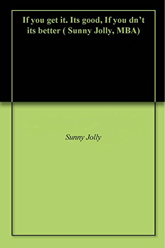 If you get it. Its good, If you dn't its better ( Sunny Jolly, MBA) (English Edition)