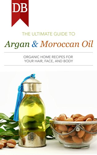 Ultimate Guide to Argan & Moroccan Oil: Organic Home Recipes for Your Hair, Face, and Body (English Edition)