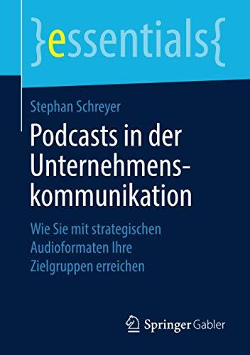 Podcasts in der Unternehmenskommunikation: Wie Sie mit strategischen Audioformaten Ihre Zielgruppen erreichen (essentials)