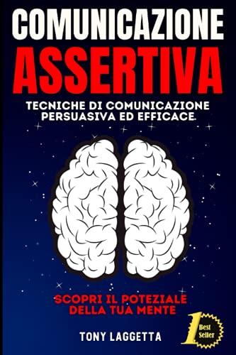 Comunicazione Assertiva: Tecniche di Comunicazione Persuasiva ed Efficace. Scopri il Potenziale della Tua Mente.