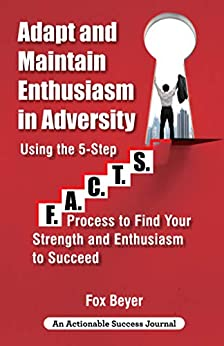 Adapt And Maintain Enthusiasm In Adversity: Using The 5-Step F.A.C.TS. Process To Find Your Strength And Enthusiasm To Succeed by [Fox Beyer]