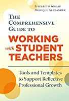 The Comprehensive Guide to Working With Student Teachers: Tools and Templates to Support Reflective Professional Growth