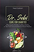 Dr. Sebi Cure for Diabetes: Tasty and Easy Recipes for Detox, Cleanse, and Revitalizing Your Body and Soul Using the Dr. Sebi Food List and Products to Prevent Diabetes