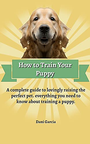 How to Train your Puppy : A Complete Guide to Lovingly Raising the Perfect Pet...