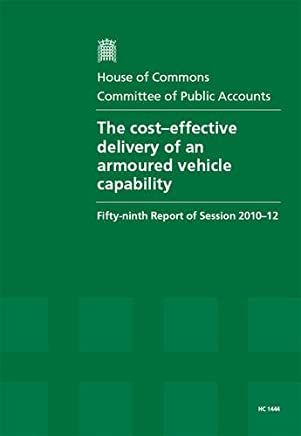 The Cost Effective Delivery of Armoured Vehicle Capability: Fifty-Ninth Report of Session 2010-12, Report, Together with Formal Minutes, Oral and Written Evidence