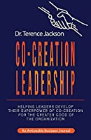 Co-Creation Leadership: Helping Leaders Develop Their Superpower of Co-Creation for the Greater Good of the Organization
