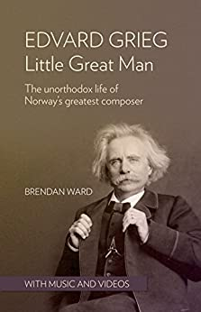 Edvard Grieg: Little Great Man: The unorthodox life of Norway's greatest composer by [Brendan Ward]