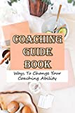 Coaching Guide Book Ways To Change Your Coaching Ability: Be Your Own Life Coach (English Edition)