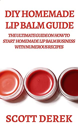 DIY Homemade Lip Balm Guide: The Ultimate Guide On How To Start Homemade Lip Balm Business With Numerous Recipes (English Edition)