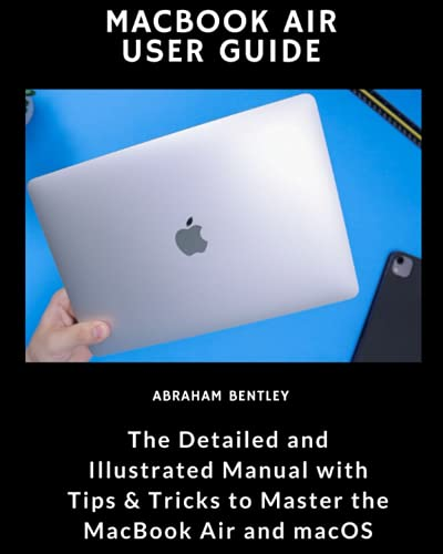 MacBook Air User Guide: The Detailed and Illustrated Manual with Tips & Tricks to Master the MacBook Air and macOS