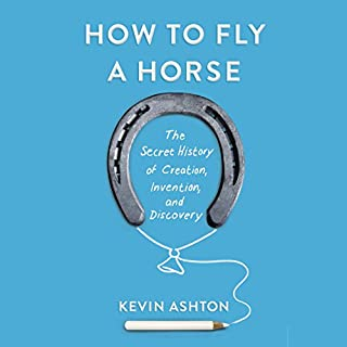 How to Fly a Horse     The Secret History of Creation, Invention, and Discovery              Written by:                                                                                                                                 Kevin Ashton                               Narrated by:                                                                                                                                 Kevin Ashton                      Length: 10 hrs and 52 mins     3 ratings     Overall 5.0