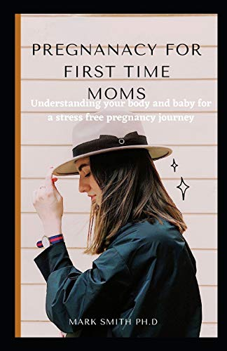 PREGNANACY FOR FIRST TIME MOMS: Understanding your body and baby for a stress free pregnancy journey