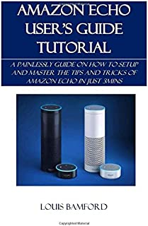 AMAZON ECHO USER'S GUIDE TUTORIAL: A PAINLESSLY GUIDE ON HOW TO SETUP AND MASTER THE TIPS AND TRICKS OF AMAZON ECHO IN JUST 3MINS