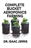 COMPLETE BUCKET AEROPONICS FARMING: All You Need To Know About Aeroponics And Bucket Aeroponics Farming