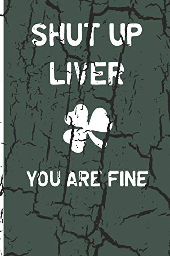 Shut Up Liver, You Are Fine: Funny Drinking Blank Lined Journal for all Fun Lovers. Bold Wit Notebook for Your Friends and Partying Buddies, St. Patrick's day Inspired (14)