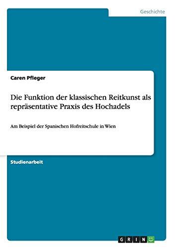 Die Funktion der klassischen Reitkunst als repräsentative Praxis des Hochadels: Am Beispiel der Spanischen Hofreitschule in Wien