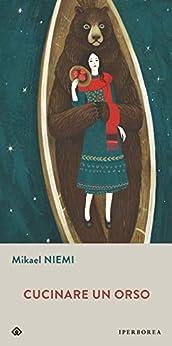 Cucinare un orso (Italian Edition) by [Mikael Niemi, Alessandra Scali, Alessandra Albertari]