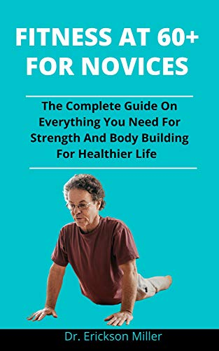 Fitness At 60 Plus: The Complete Guide On Everything You Need For Strength And Body Building For Healthier Life (English Edition)