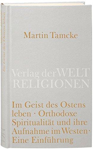 Im Geist des Ostens leben: Orthodoxe Spiritualität und ihre Aufnahme im Westen. Eine Einführung