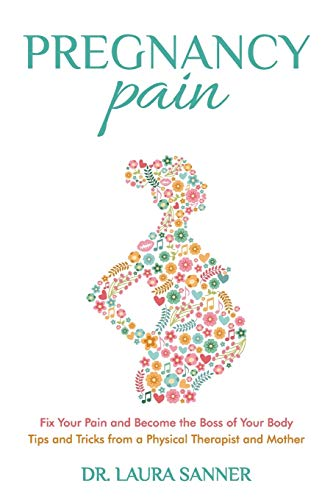 Pregnancy Pain: Fix Your Pain and Become the Boss of Your Body, Tips and Tricks from a Physical Therapist and Mother