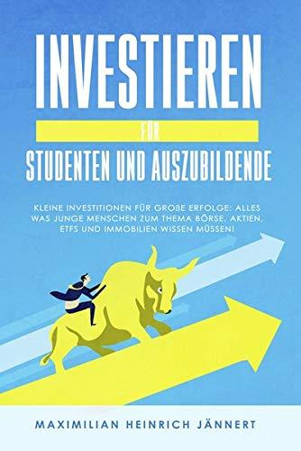 Investieren für Studenten und Auszubildende: Kleine Investitionen für große Erfolge: Alles was junge Menschen zum Thema Börse, Aktien, ETFs und Immobilien wissen müssen!