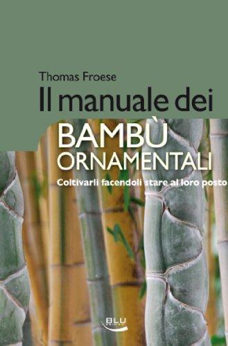 Il manuale dei bambù ornamentali. Coltivarli facendoli stare al loro posto