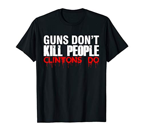 Guns Don't Kill People Clintons Do T SHirt - Trump T Shirt