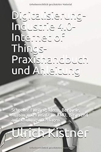 Digitalisierung. Industrie 4.0. Internet of Things. Praxishandbuch und Anleitung.: Schneller Einstieg, Ideen, Beispiele, Aufbau und Einsatz im KMU. ... Buch, klar gegliedert, übersichtlich.