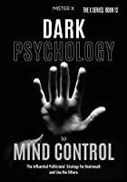 Dark Psychology to Mind Control: The Influential Politicians' Strategy for Brainwash and Use the Others (The X Serie$)