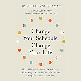 Change Your Schedule, Change Your Life     How to Harness the Power of Clock Genes to Lose Weight, Optimize Your Workout, and Finally Get a ...              Written by:                                                                                                                                 Dr. Suhas Kshirsagar,                                                                                        Michelle Seaton,                                                                                        Deepak Chopra - foreword                               Narrated by:                                                                                                                                 Lesa Lockford                      Length: 8 hrs and 8 mins     24 ratings     Overall 4.7